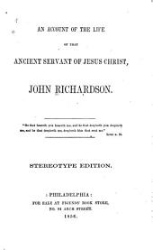 An Account of the Life of that Ancient Servant of Jesus Christ, John Richardson ...