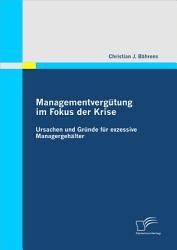 Managementverg  tung im Fokus der Krise  Ursachen und Gr  nde f  r exzessive Managergeh   lter PDF