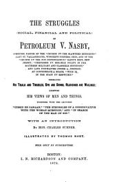 "The Struggles (social, Financial and Political) of Petroleum V. Nasby [pseud.] ...: Embracing His Trials and Troubles, Ups and Downs, Rejoicings and Wailings; Likewise His Views of Men and Things. Together with the Lectures ""Cussed be Canaan,"" ""The Struggles of a Conservative with the Woman Question,"" and ""In Search of the Man of Sin."""