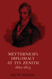 Metternich's Diplomacy at its Zenith, 1820-1823: Austria and the Congresses of Troppau, Laibach, and Verona