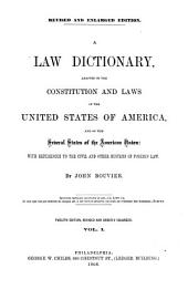 A Law Dictionary, Adapted to the Constitution and Laws of the United States of America, and of the Several States of the American Union: With References to the Civil and other Systems of Foreign Law: By John Bouvier. I