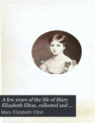 A Few Years Of The Life Of Mary Elizabeth Elton Collected And Arranged By Sir A H Elton Book PDF