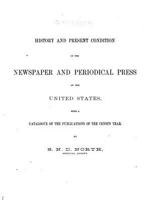 History and present condition of the newspaper and periodical press of the United States  with a catalogue of the publications of the census year  by S N D  North PDF