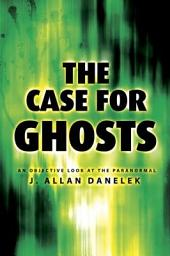 The Case for Ghosts: An Objective Look at the Paranormal