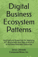 Digital Business Ecosystem Patterns Architecture Blueprints For Applying Iot Blockchain And Data Analytics To Achieve Business Outcomes