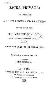 Sacra Privata. The private meditations and prayers of the Right Reverend Thomas Wilson ... New edition