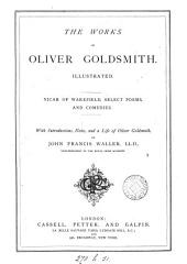 The works of Oliver Goldsmith: Vicar of Wakefield, select poems and comedies, with intr., notes and a life by J.F. Waller
