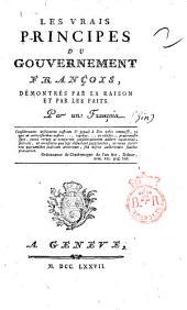 Les vrais principes du gouvernement françois, démontrés par la raison et par les faits. Par un françois