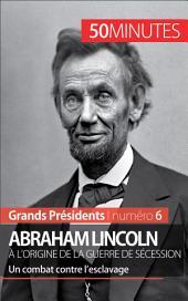 Abraham Lincoln, à l'origine de la guerre de Sécession: Un combat contre l'esclavage