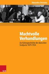 Machtvolle Verhandlungen: Zur Kulturgeschichte der deutschen Strafjustiz 1879–1924