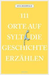 111 Orte auf Sylt, die Geschichte erzählen: Reiseführer
