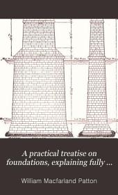 A Practical Treatise on Foundations, Explaining Fully the Priciples Involved: With Descriptions of All of the Most Recent Structures ...