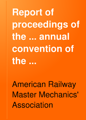 Report of Proceedings of the ... Annual Convention of the American Railway Master Mechanics' Association: Volume 32