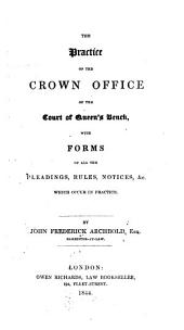 The Practice of the Crown Office of the Court of Queen's Bench: With Forms of All the Pleadings, Rules Notices &c., which Occur in Practice