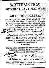 Arithmetica especulativa y practiva [sic] y arte de algebra: en la qual se contiene todo lo qe pertenece al arte menor o mercantil, y a las dos algebras, racional e irracional : con la explicacion de todas las proposiciones y problemas de los libros quinto, septimo, octavo, nono y dezimo del principe de la mathematica Euclides