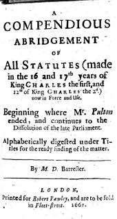 A Compendious Abridgement of all Statutes made in the 16 and 17th years of King Charles the first, and 12th of King Charles the 2d [i.e. the year 1661] now in force and use. Beginning where Mr. Pulton ended, and continues to the dissolution of the late Parliament. ... By M. D. Barrester