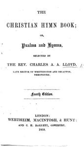 The Christian Hymn Book  Or  Psalms and Hymns  Selected by the Rev  C  A  A  Lloyd     Fourth Edition PDF