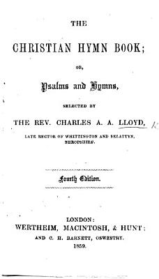 The Christian Hymn Book  Or  Psalms and Hymns  Selected by the Rev  C  A  A  Lloyd     Fourth Edition