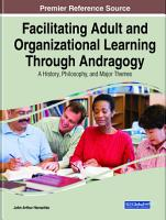 Facilitating Adult and Organizational Learning Through Andragogy  A History  Philosophy  and Major Themes PDF