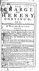 The Charge Of Heresy Continu D In A Second Defence Of The Divine Institution Of Water Baptism Being A Full Reply To A Book Of The Quakers Entituled Christian Baptism Vindicated From The Principal Objections Of H Stebbing Of Rickinghall In His Printed Account Of A Conference There And Published By G Gibson Wherein Also Some Gross Errors Of R Barclay Are Censured And Exposed Book PDF