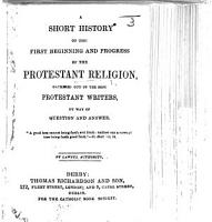 A Short History of the first beginning and progress of the Protestant Religion  etc   By Richard Challoner   PDF
