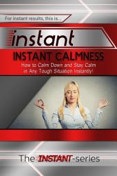 Instant Calmness: How to Calm Down and Stay Calm in Any Tough Situation Instantly!