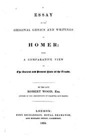 An Essay on the Original Genius and Writings of Homer: With a Comparative View of the Ancient and Present State of the Troade