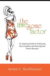 The Awesome Factor: An Inspiring Guide for Embracing Your Greatness and Pursuing Your Dream Business