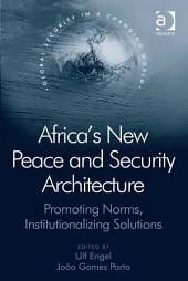 Africa's New Peace and Security Architecture: Promoting Norms, Institutionalizing Solutions