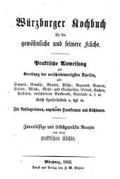 Würzburger Kochbuch für die gewöhnliche und feinere Küche: praktische Anweisung zur Bereitung der verschiedenartigsten Speisen, als: Suppen, Gemüse, Braten, Fische, Ragouts, Saucen, Salate, Milch-, Mehl- und Eierspeisen, Gelees, Kuchen, Pasteten, verschiedene Backwerke, Getränke u.s.w. nebst Speise-Zetteln u. dgl. m. : für Anfängerinnen, angehende Hausfrauen und Köchinnen ; zuverläßige und selbstgeprüfte Recepte von einer praktischen Köchin