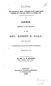 The principles on which a preacher of the gospel should condemn sin: with some reference to existing evils : a sermon, preached at the ordination of the Rev. Robert B. Hall, over the Third Congregational Church and Society in Plymouth, August 23, 1837