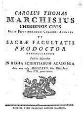 Carolus Thomas Marchisius Cheriensis civis Regii Provinciarum Collegii alumnus ut sacræ facultatis prodoctor renunciaretur publice disputabat in Regia Scientiarum Academia anno æræ vulg. 1772. die 13. Junii hora 7. pomeridiana