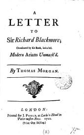 A Letter to Sir Richard Blackmore; Occasioned by His Book, Intituled, Modern Arians Unmask'd. By Thomas Morgan: Volume 16