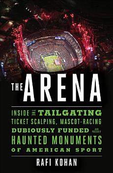 The Arena  Inside the Tailgating  Ticket Scalping  Mascot Racing  Dubiously Funded  and Possibly Haunted Monuments of American Sport PDF