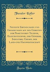 Neueste Erfindungen und Erfahrungen auf den Gebieten der praktischen Technik  Elektrotechnik  der Gewerbe  Industrie  Chemie  der Land  und Hauswirthschaft PDF