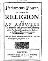 Parliaments Power, in Lawes for Religion: Or, An Answere to that Old and Groundles Calumny of the Papists, Nick-naming the Religion of the Church of England, by the Name of a Parliamentary-religion. Sent to a Friend, who was Troubled at It, and Earnestly Desired Satisfaction in it