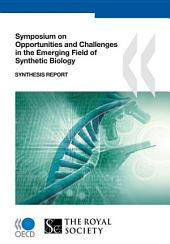 Symposium on Opportunities and Challenges in the Emerging Field of Synthetic Biology Synthesis Report: Synthesis Report