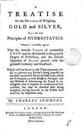 A Treatise on the Method of Weighing Gold and Silver: Upon the True Principles of Hydrostatics. Whereby it Manifestly Appears that the Intrinsic Value of Counterfeit Coin May be Ascertained ... By Charles Sommers, Volume 8