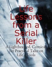 Life Lessons from a Serial Killer - A Lighthearted, Comical Yet Practical Take on Life's Tools