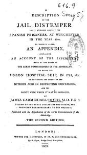 A Description of the Jail Distemper as it Appeared Amongst the Spanish Prisoners, at Winchester in the Year 1780: To which is Added an Appendix Containing an Account of the Experiment ... on Board the Union Hospital Ship, in 1795, &c. to Determine the Effect of the Nitrous Acid in Destroying Contagion