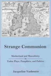 Strange Communion: Motherland and Masculinity in Tudor Plays, Pamphlets, and Politics