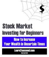 Stock Market Investing for Beginners: How to Increase Your Wealth in Uncertain Times