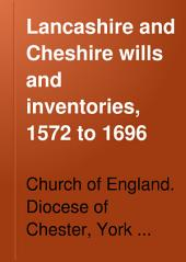 Lancashire and Cheshire Wills and Inventories, 1572 to 1696: Now Preserved at Chester. With an Appendix of Lancashire and Cheshire Wills and Inventories Proved at York Or Richmond, 1542 to 1649, Volume 28