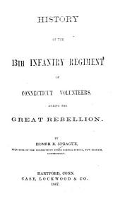 History of the 13th Infantry Regiment of Connecticut Volunteers: During the Great Rebellion, Volume 13