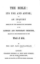 The Bible: Its Use and Abuse; Or, an Inquiry Into the Results of the Respective Doctrines of the Catholic and Protestant Churches, Relative to the Interpretation of the Word of God