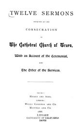 Twelve sermons preached at the consecration of the Cathedral Church of Truro: with an account of the ceremonial, and the order of the services