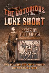 The Notorious Luke Short: Sporting Man of the Wild West