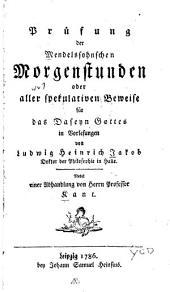 Prüfung der Mendelssohnschen Morgenstunden oder aller spekulativen Beweise für das Daseyn Gottes in Vorlesungen: Nebst einer Abhandlung von Herrn Professor Kant