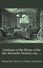 Catalogue of the Library of the Late Alexander Farnum, Esq., of Providence, Rhode Island ...