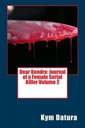 Dear Kendra: Journal of a Female Serial Killer Volume 2: Volume 2